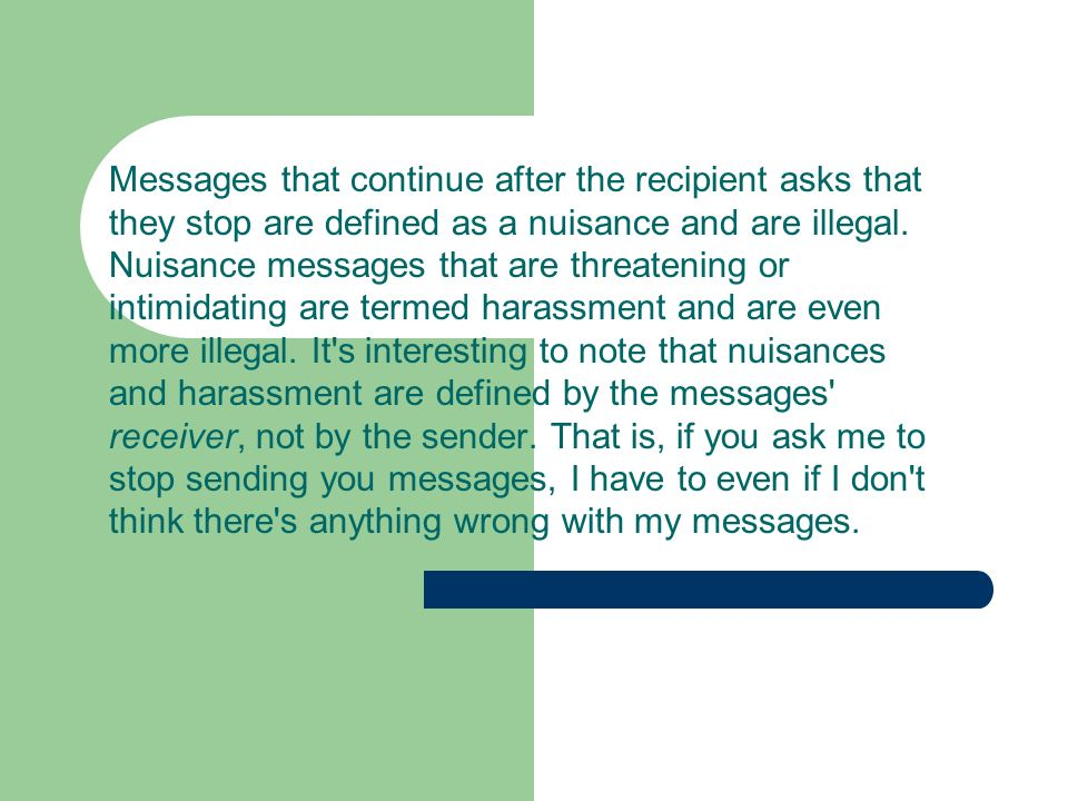 Messages that continue after the recipient asks that they stop are defined as a nuisance and are illegal. Nuisance messages that are threatening or in