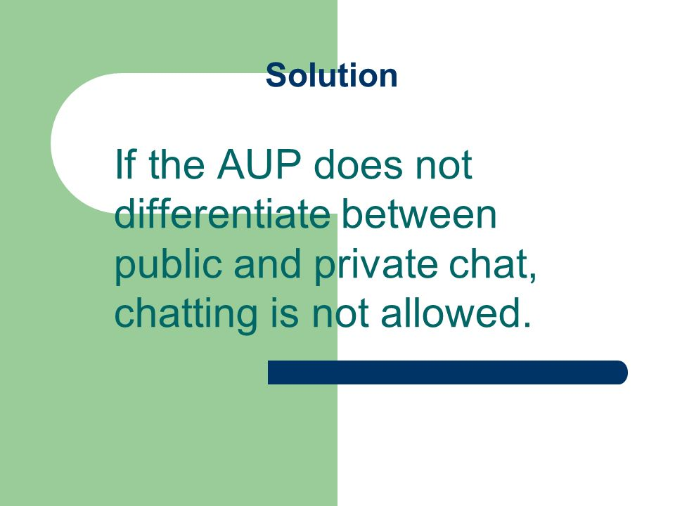 Solution If the AUP does not differentiate between public and private chat, chatting is not allowed.