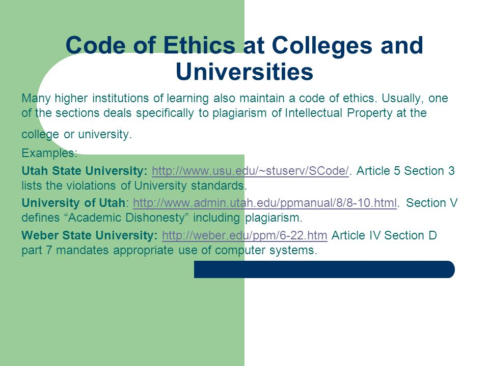 Code of Ethics at Colleges and Universities Many higher institutions of learning also maintain a code of ethics. Usually, one of the sections deals sp