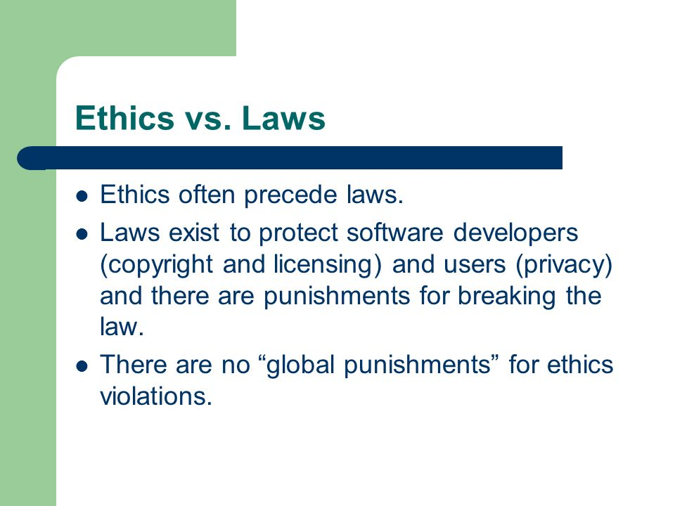 Ethics vs. Laws Ethics often precede laws. Laws exist to protect software developers (copyright and licensing) and users (privacy) and there are punis