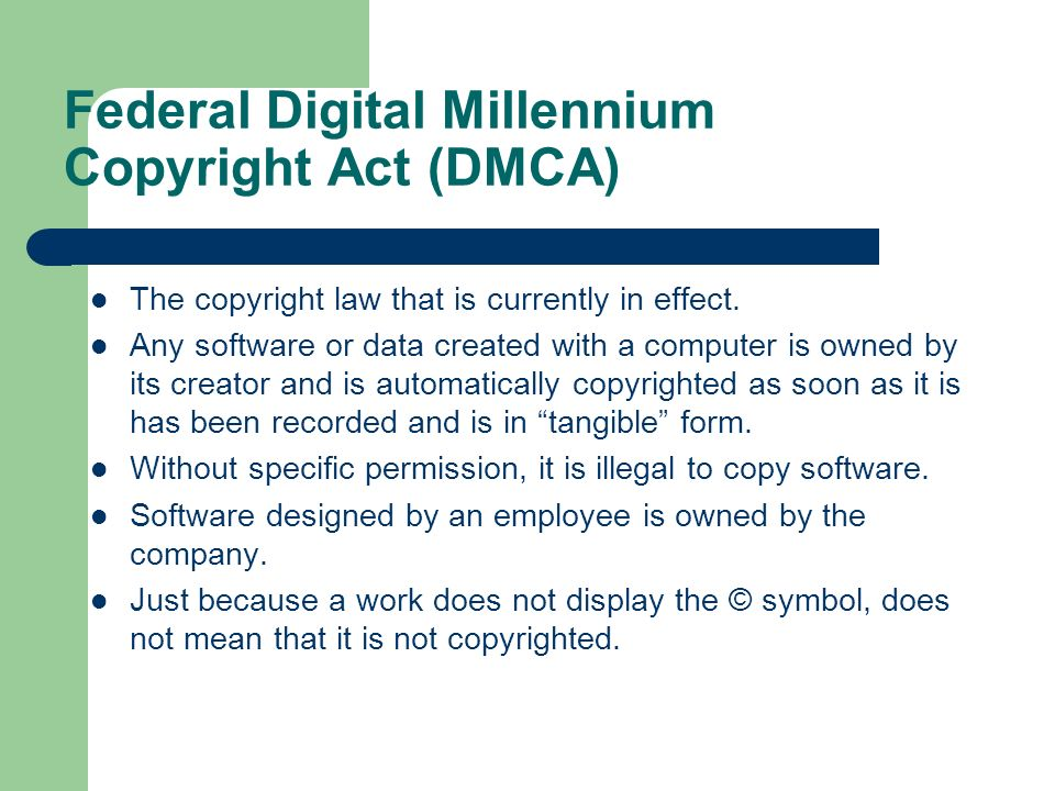 Federal Digital Millennium Copyright Act (DMCA) The copyright law that is currently in effect. Any software or data created with a computer is owned b
