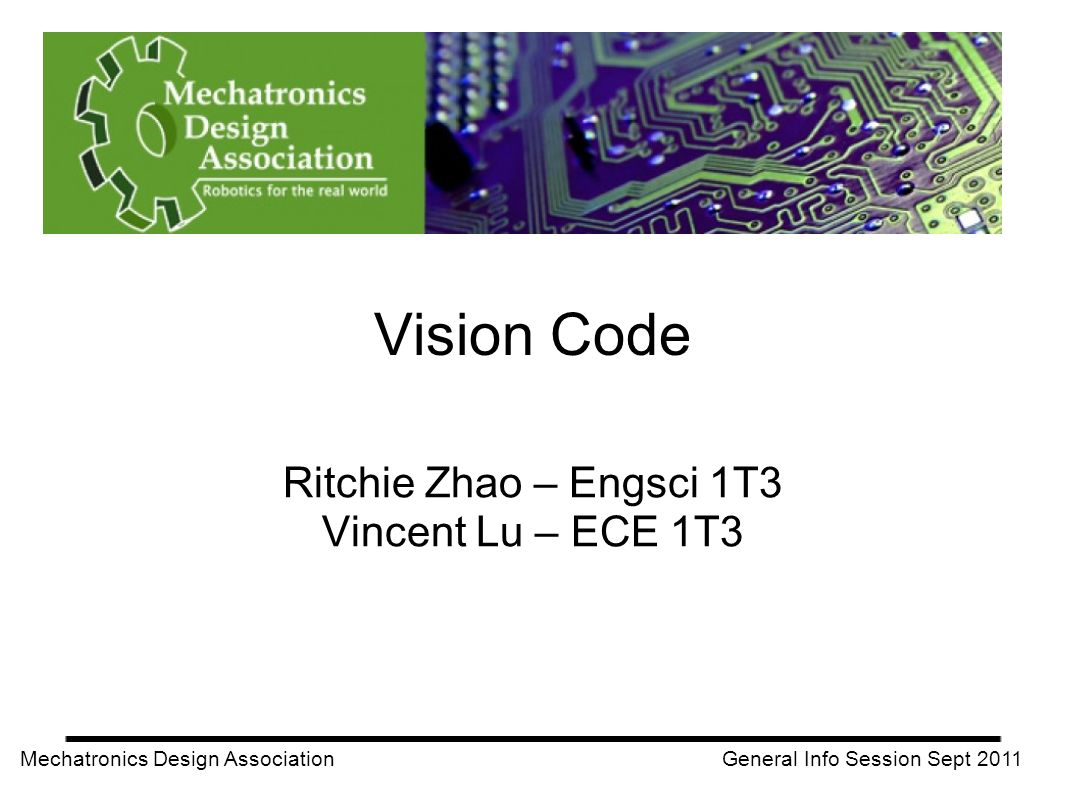 Mechatronics Design Association General Info Session Sept 2011 Ritchie Zhao – Engsci 1T3 Vincent Lu – ECE 1T3 Vision Code