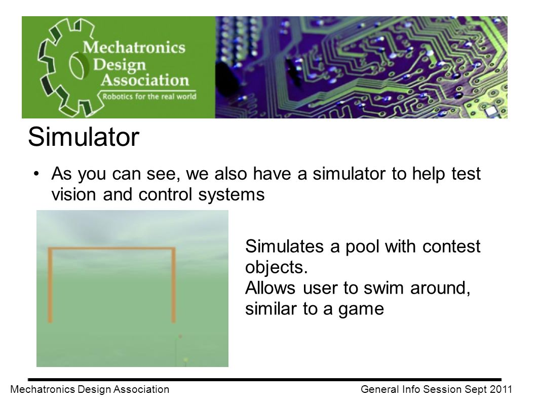 Simulator Mechatronics Design Association General Info Session Sept 2011 As you can see, we also have a simulator to help test vision and control systems Simulates a pool with contest objects.