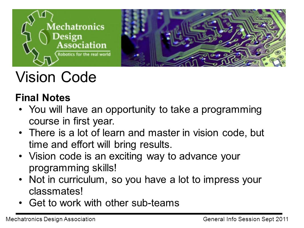Vision Code Mechatronics Design Association General Info Session Sept 2011 Final Notes You will have an opportunity to take a programming course in fi