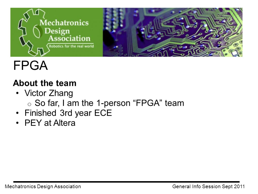 FPGA Mechatronics Design Association General Info Session Sept 2011 About the team Victor Zhang o So far, I am the 1-person FPGA team Finished 3rd yea
