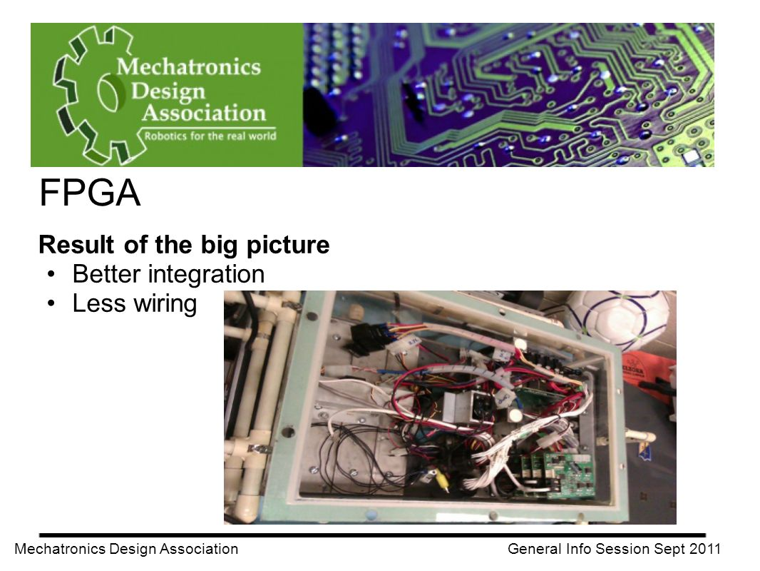 FPGA Mechatronics Design Association General Info Session Sept 2011 Result of the big picture Better integration Less wiring
