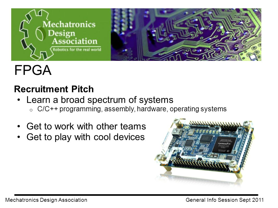 FPGA Mechatronics Design Association General Info Session Sept 2011 Recruitment Pitch Learn a broad spectrum of systems o C/C++ programming, assembly, hardware, operating systems Get to work with other teams Get to play with cool devices