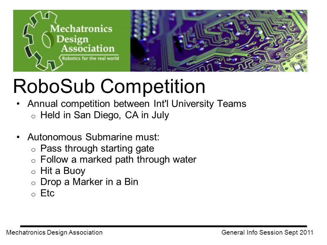 Annual competition between Int'l University Teams o Held in San Diego, CA in July Autonomous Submarine must: o Pass through starting gate o Follow a m
