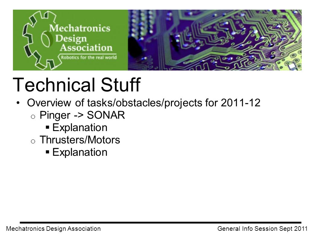 Overview of tasks/obstacles/projects for 2011-12 o Pinger -> SONAR Explanation o Thrusters/Motors Explanation Mechatronics Design Association General