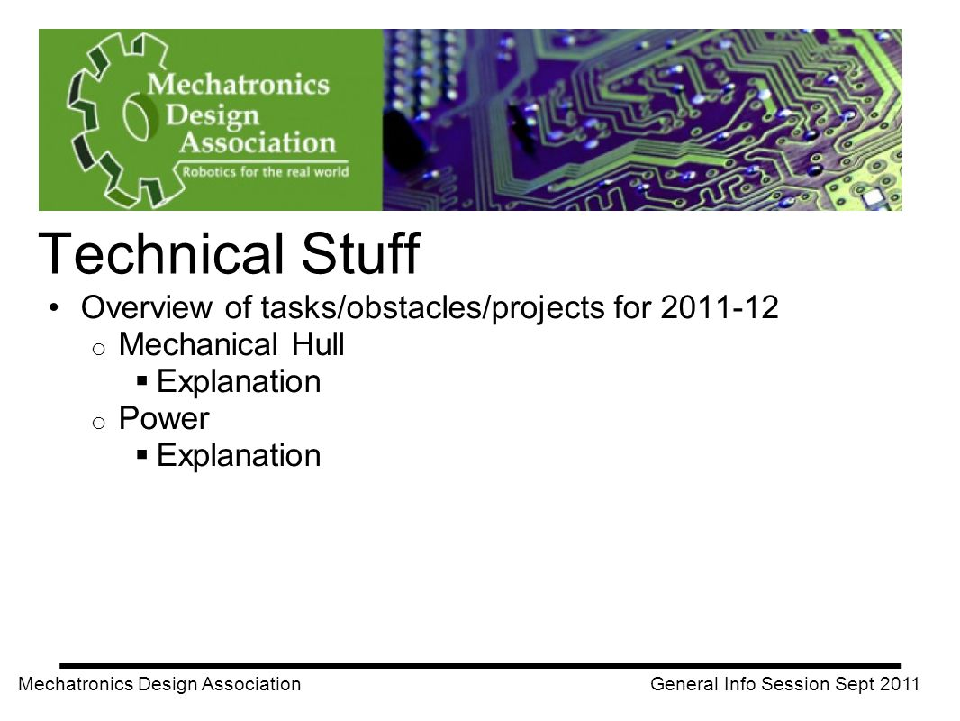 Overview of tasks/obstacles/projects for 2011-12 o Mechanical Hull Explanation o Power Explanation Mechatronics Design Association General Info Sessio