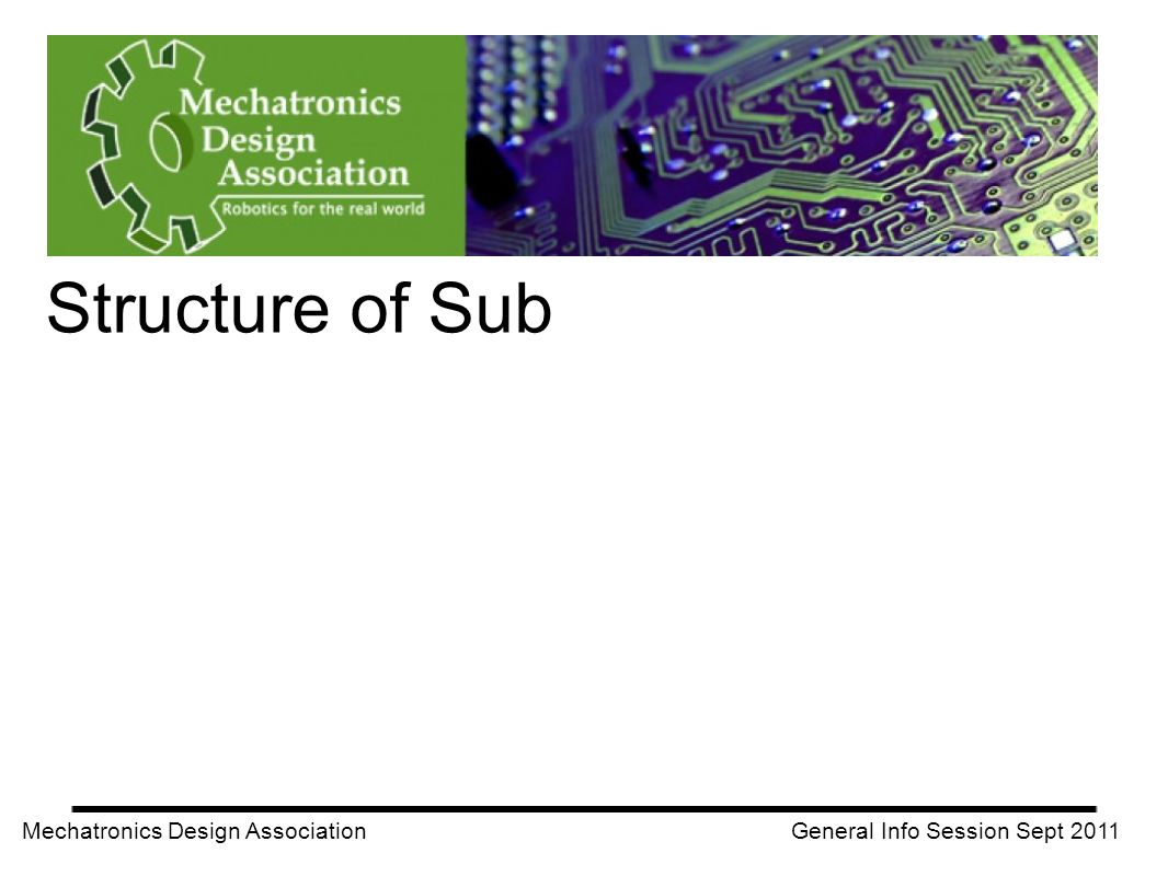 Mechatronics Design Association General Info Session Sept 2011 Structure of Sub