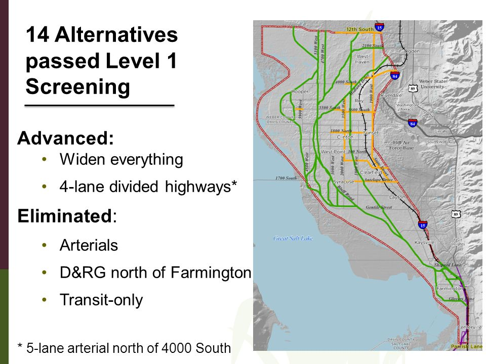 Advanced: Widen everything 4-lane divided highways* Eliminated: Arterials D&RG north of Farmington Transit-only * 5-lane arterial north of 4000 South 14 Alternatives passed Level 1 Screening