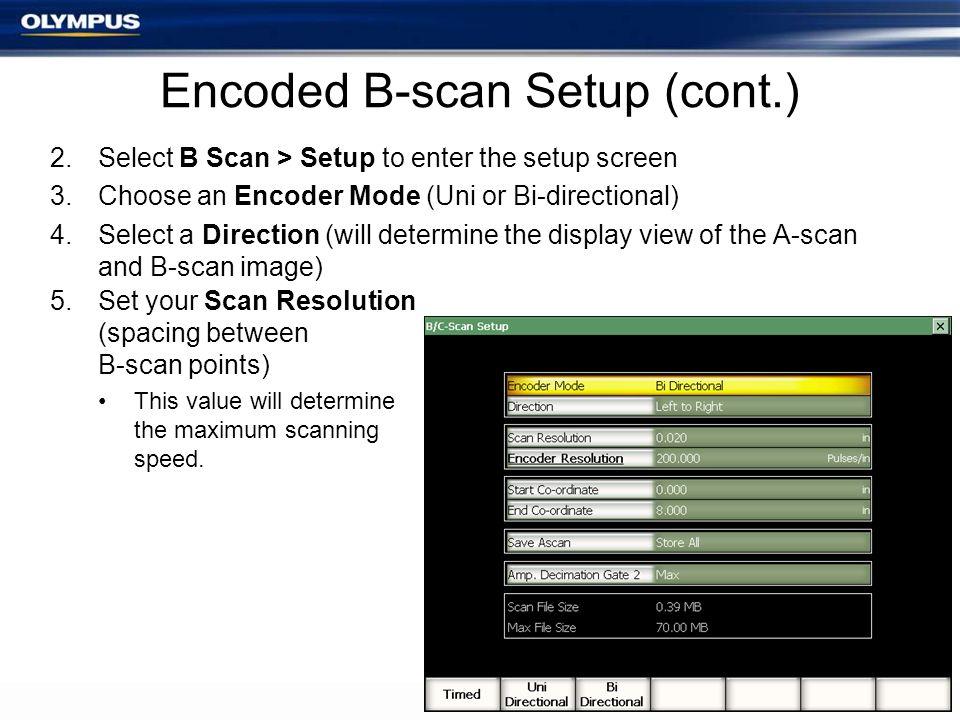 Encoded B-scan Setup (cont.) 2.Select B Scan > Setup to enter the setup screen 3.Choose an Encoder Mode (Uni or Bi-directional) 4.Select a Direction (