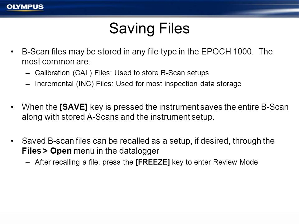Saving Files B-Scan files may be stored in any file type in the EPOCH 1000. The most common are: –Calibration (CAL) Files: Used to store B-Scan setups