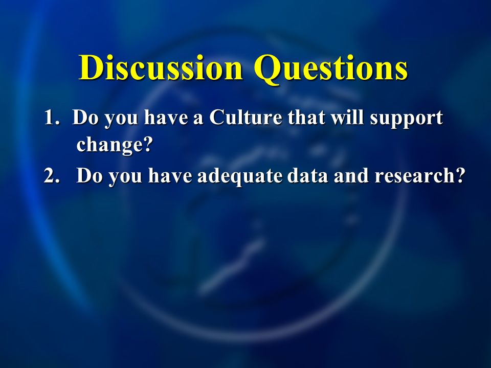 Discussion Questions 1. Do you have a Culture that will support change? 2. Do you have adequate data and research? 5.indergarten - Average