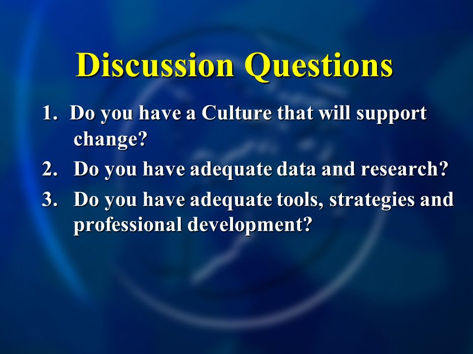 Discussion Questions 1. Do you have a Culture that will support change? 2. Do you have adequate data and research? 3. Do you have adequate tools, stra