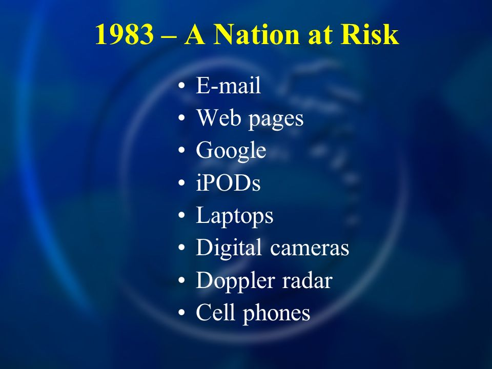 1983 – A Nation at Risk E-mail Web pages Google iPODs Laptops Digital cameras Doppler radar Cell phones
