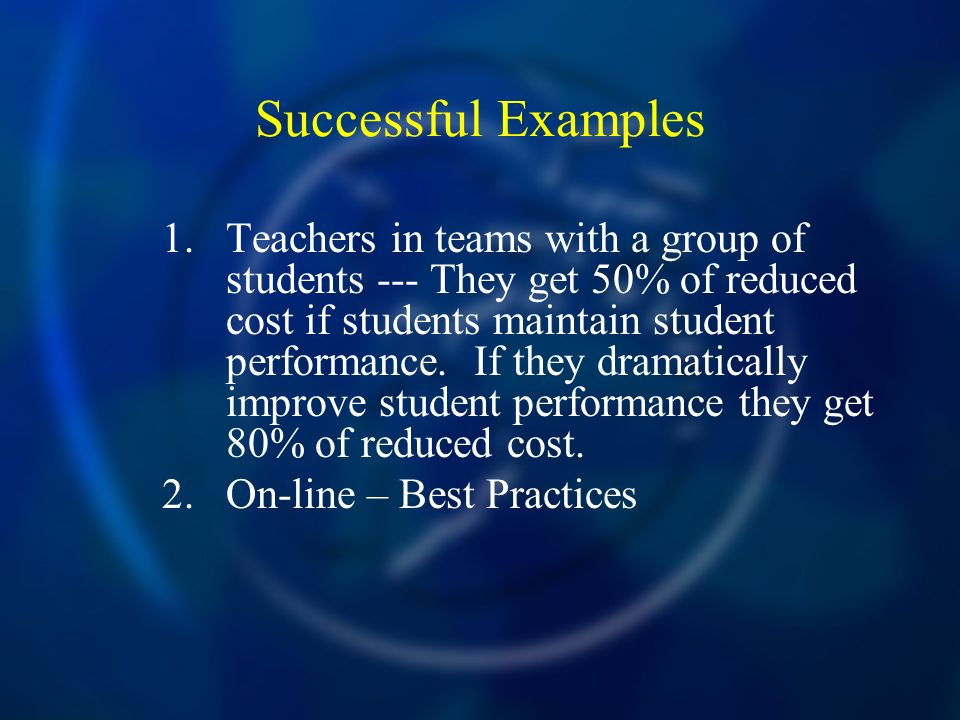 Successful Examples 1.Teachers in teams with a group of students --- They get 50% of reduced cost if students maintain student performance. If they dr