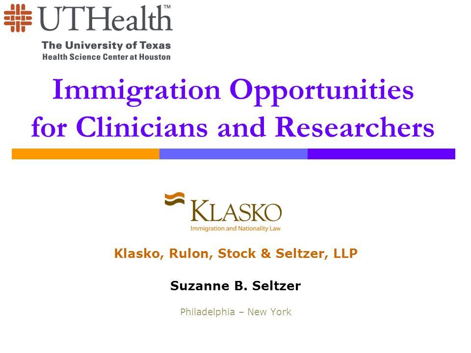 Immigration Opportunities for Clinicians and Researchers Klasko, Rulon, Stock & Seltzer, LLP Suzanne B. Seltzer Philadelphia – New York