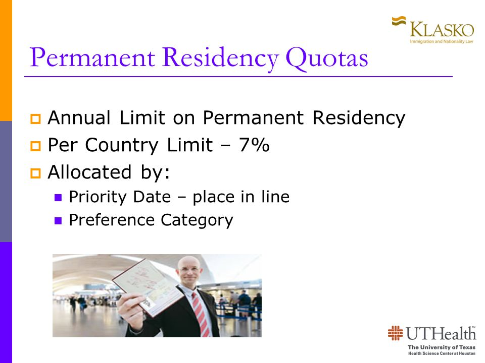 Permanent Residency Quotas Annual Limit on Permanent Residency Per Country Limit – 7% Allocated by: Priority Date – place in line Preference Category