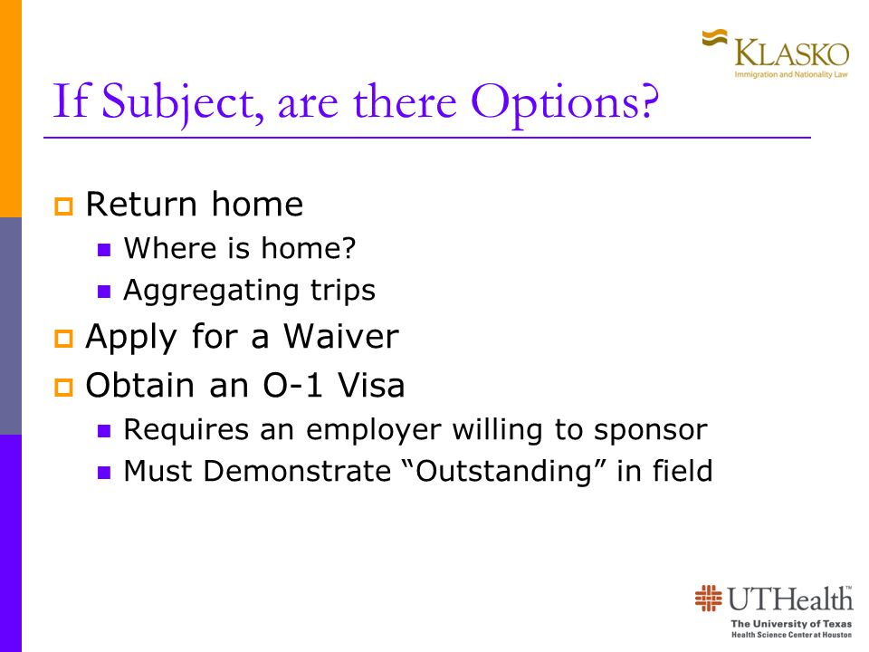 If Subject, are there Options? Return home Where is home? Aggregating trips Apply for a Waiver Obtain an O-1 Visa Requires an employer willing to spon