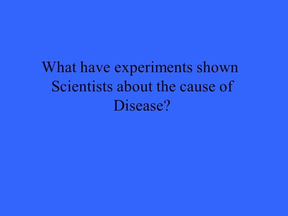 What have experiments shown Scientists about the cause of Disease