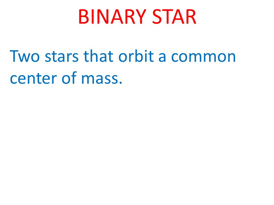 BINARY STAR Two stars that orbit a common center of mass.
