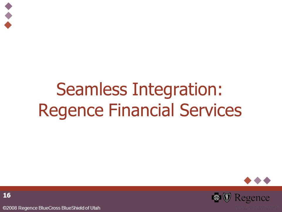 ©2008 Regence BlueCross BlueShield of Utah 16 Seamless Integration: Regence Financial Services