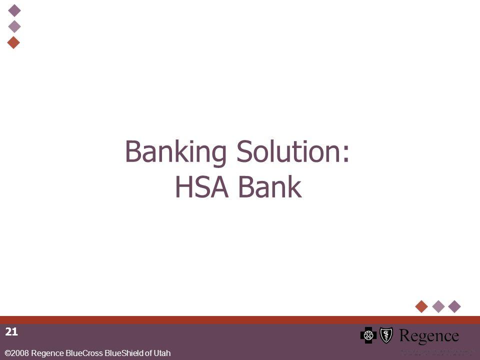 ©2008 Regence BlueCross BlueShield of Utah 21 Banking Solution: HSA Bank
