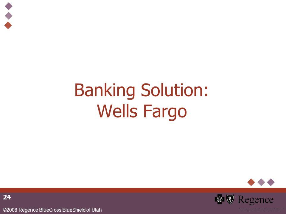 ©2008 Regence BlueCross BlueShield of Utah 24 Banking Solution: Wells Fargo