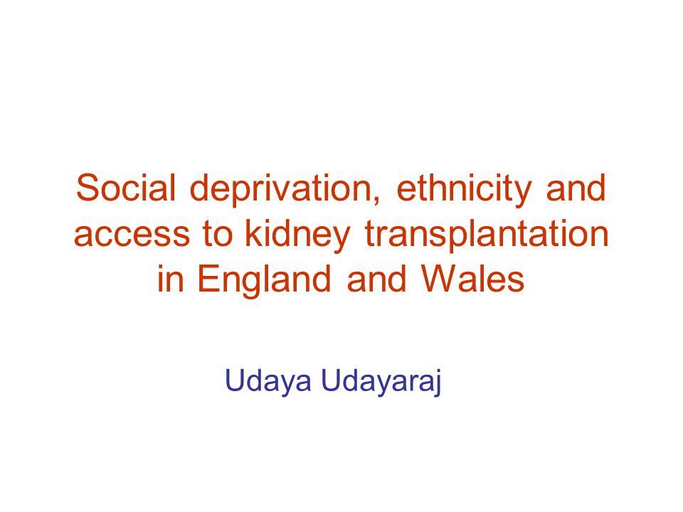 Social deprivation, ethnicity and access to kidney transplantation in England and Wales Udaya Udayaraj