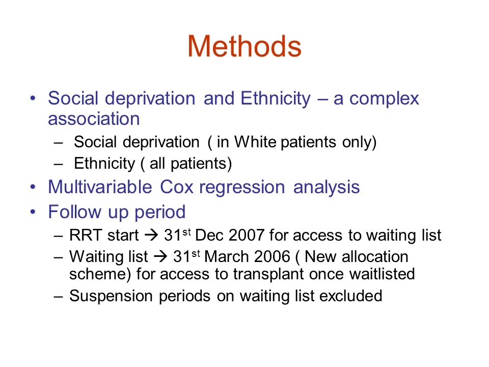 Methods Social deprivation and Ethnicity – a complex association – Social deprivation ( in White patients only) – Ethnicity ( all patients) Multivaria