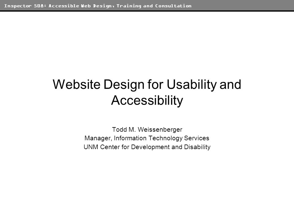 Inspector 508: Accessible Web Design, Training and Consultation Axioms of Web Design Know Thyself –Understand the needs and goals of your audience and your site be honest with yourself Function first –A site that doesnt work will not generate traffic, only scorn and derision Traffic is good –The goal of any site is to put information in front of people Separate structure and presentation –One structure should work for all Keep It Simple, Salvador.