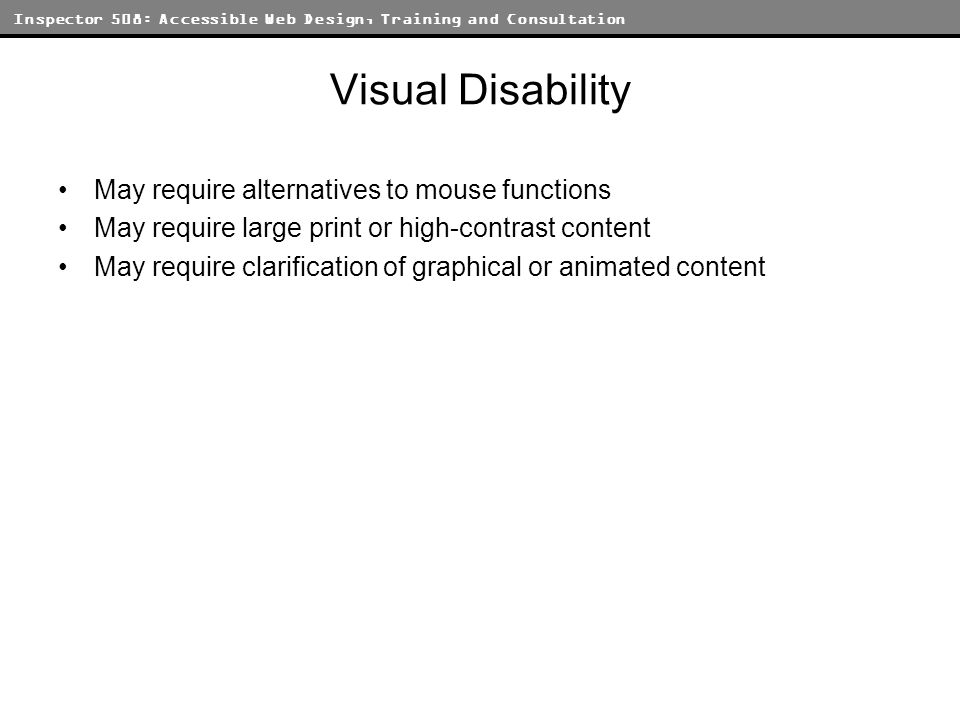 Inspector 508: Accessible Web Design, Training and Consultation Visual Disability May require alternatives to mouse functions May require large print