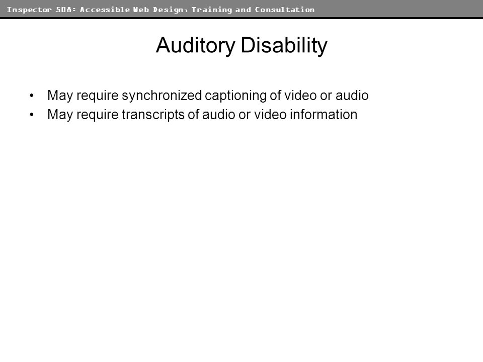 Inspector 508: Accessible Web Design, Training and Consultation Auditory Disability May require synchronized captioning of video or audio May require
