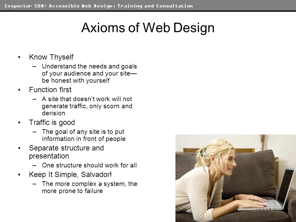 Inspector 508: Accessible Web Design, Training and Consultation Axioms of Web Design Know Thyself –Understand the needs and goals of your audience and