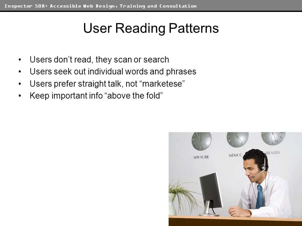 Inspector 508: Accessible Web Design, Training and Consultation User Reading Patterns Users dont read, they scan or search Users seek out individual w