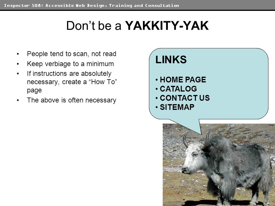 Inspector 508: Accessible Web Design, Training and Consultation Dont be a YAKKITY-YAK People tend to scan, not read Keep verbiage to a minimum If inst