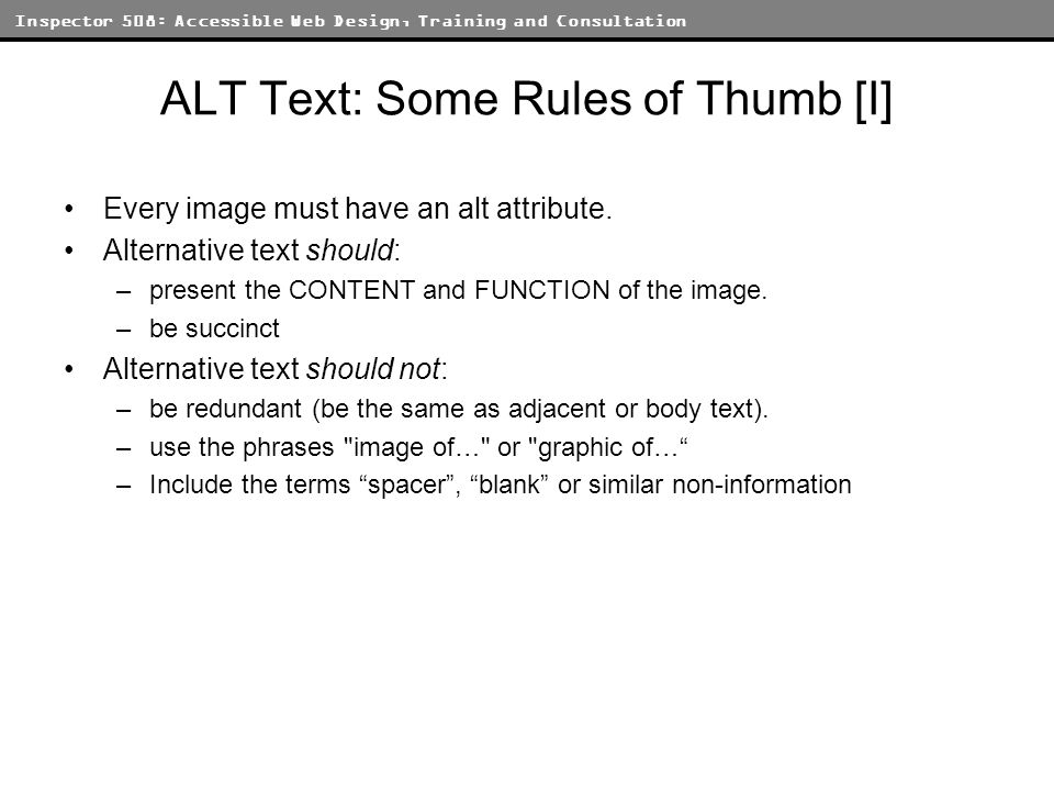 Inspector 508: Accessible Web Design, Training and Consultation ALT Text: Some Rules of Thumb [I] Every image must have an alt attribute. Alternative