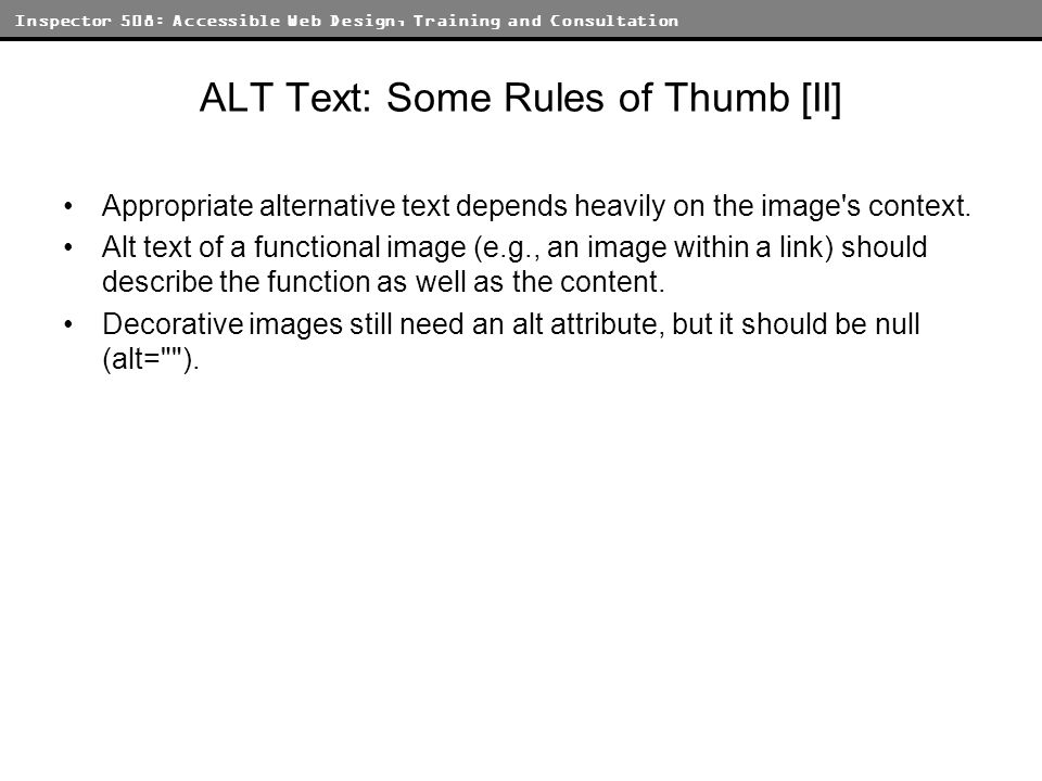 Inspector 508: Accessible Web Design, Training and Consultation ALT Text: Some Rules of Thumb [II] Appropriate alternative text depends heavily on the
