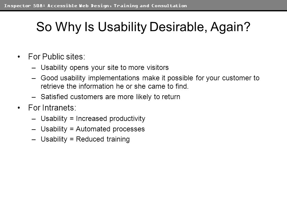 Inspector 508: Accessible Web Design, Training and Consultation Usability Myths Usability = increased overhead –In fact, usability practices often result in a significantly streamlined development cycle Usability = boring design –The development practices associated with usable websites can generate results that are aesthetically pleasing and structurally sound Usability = a matter of opinion –Numerous studies have shown that usability concerns often hinge on specific and objective tasks A well-conceived site that implements good usability practices can look good, increase traffic, reduce management and maintenance concerns, and result in net gains for all parties.