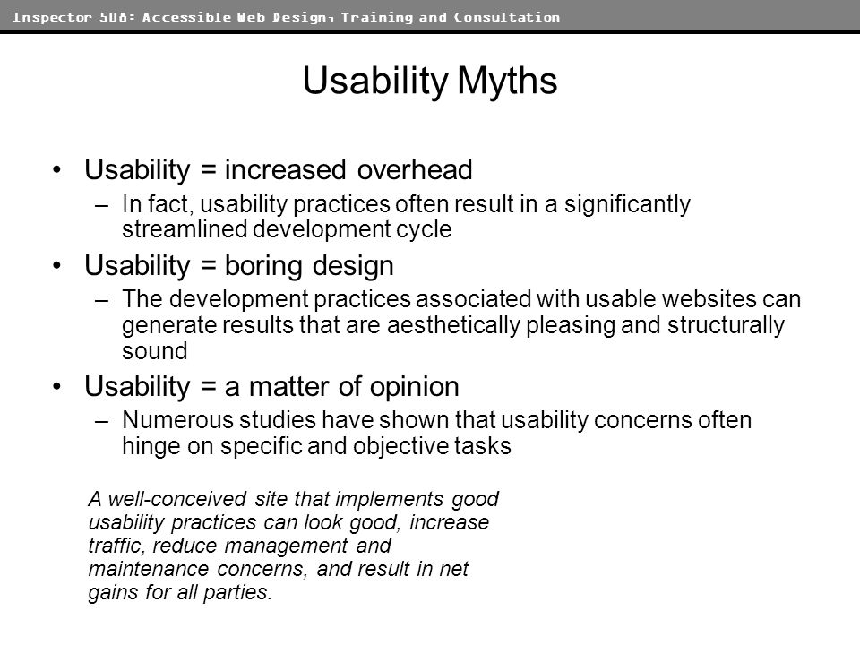 Inspector 508: Accessible Web Design, Training and Consultation Usability Myths Usability = increased overhead –In fact, usability practices often res