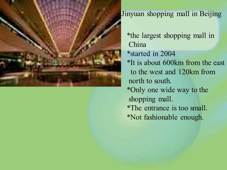Jinyuan shopping mall in Beijing *the largest shopping mall in China *started in 2004 *It is about 600km from the east to the west and 120km from north to south.