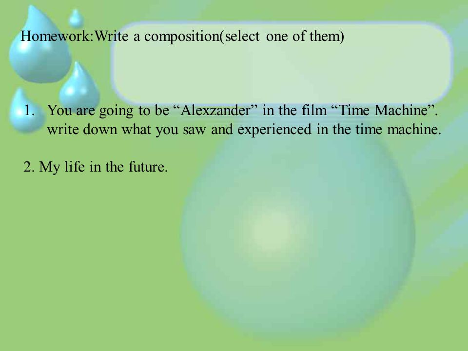 Homework:Write a composition(select one of them) 1.You are going to be Alexzander in the film Time Machine.