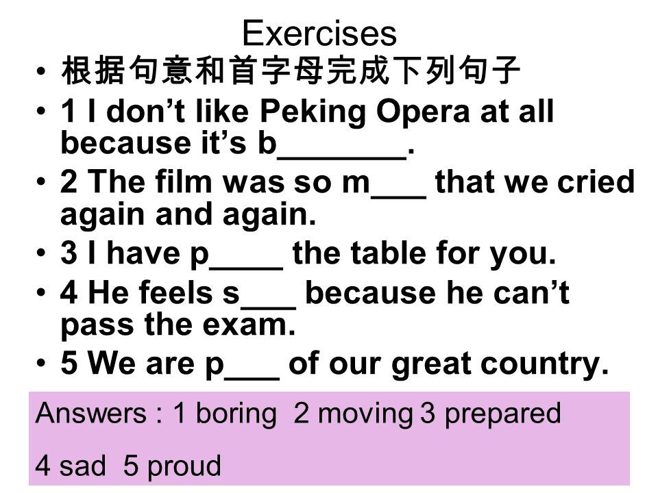 Exercises 1 I dont like Peking Opera at all because its b_______. 2 The film was so m___ that we cried again and again. 3 I have p____ the table for y