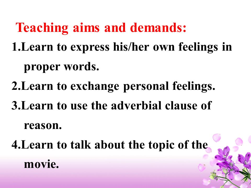 Teaching aims and demands: 1.Learn to express his/her own feelings in proper words. 2.Learn to exchange personal feelings. 3.Learn to use the adverbia