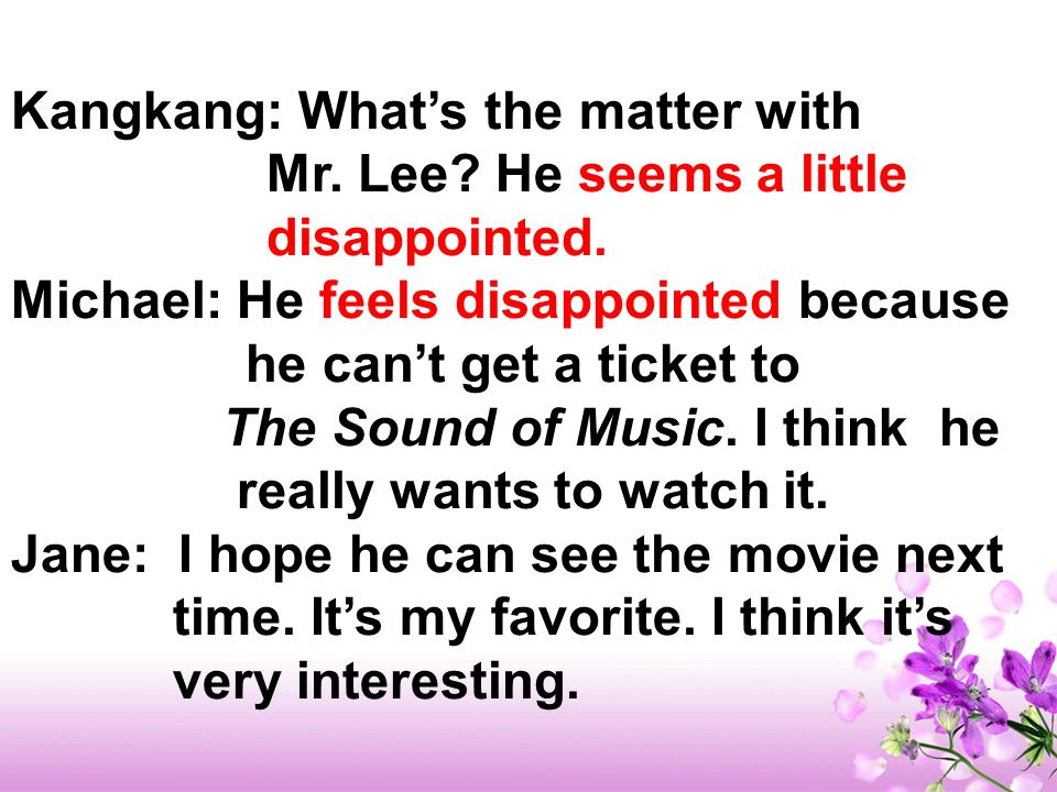 Kangkang: Whats the matter with Mr. Lee? He seems a little disappointed. Michael: He feels disappointed because he cant get a ticket to The Sound of M