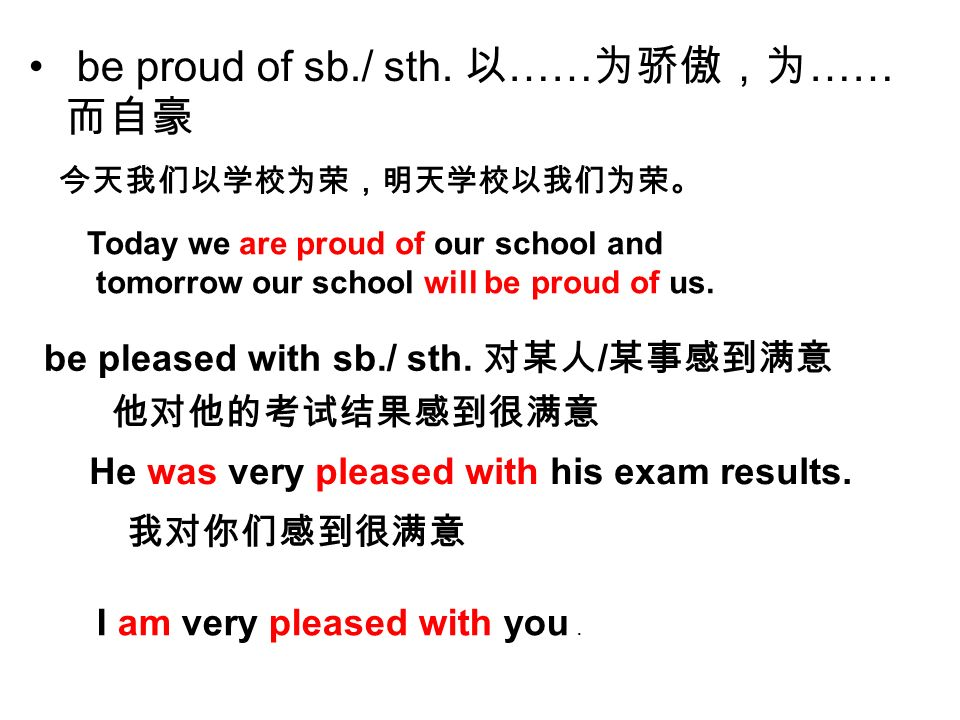 be proud of sb./ sth. …… …… Today we are proud of our school and tomorrow our school will be proud of us. be pleased with sb./ sth. / He was very plea