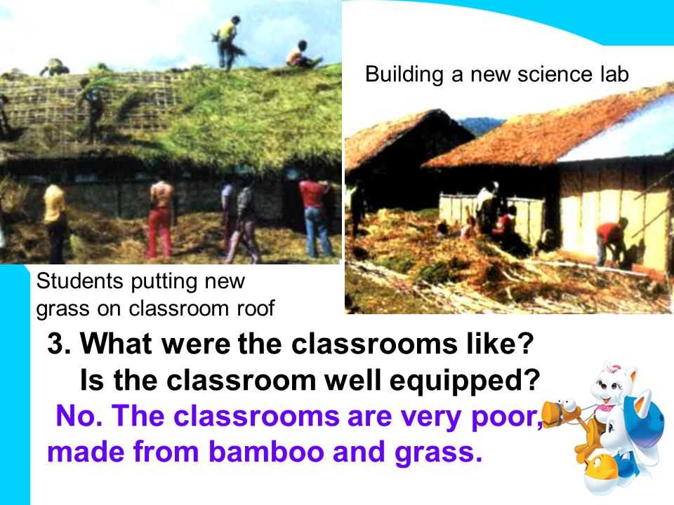 3. What were the classrooms like? Is the classroom well equipped? No. The classrooms are very poor, made from bamboo and grass. Students putting new g