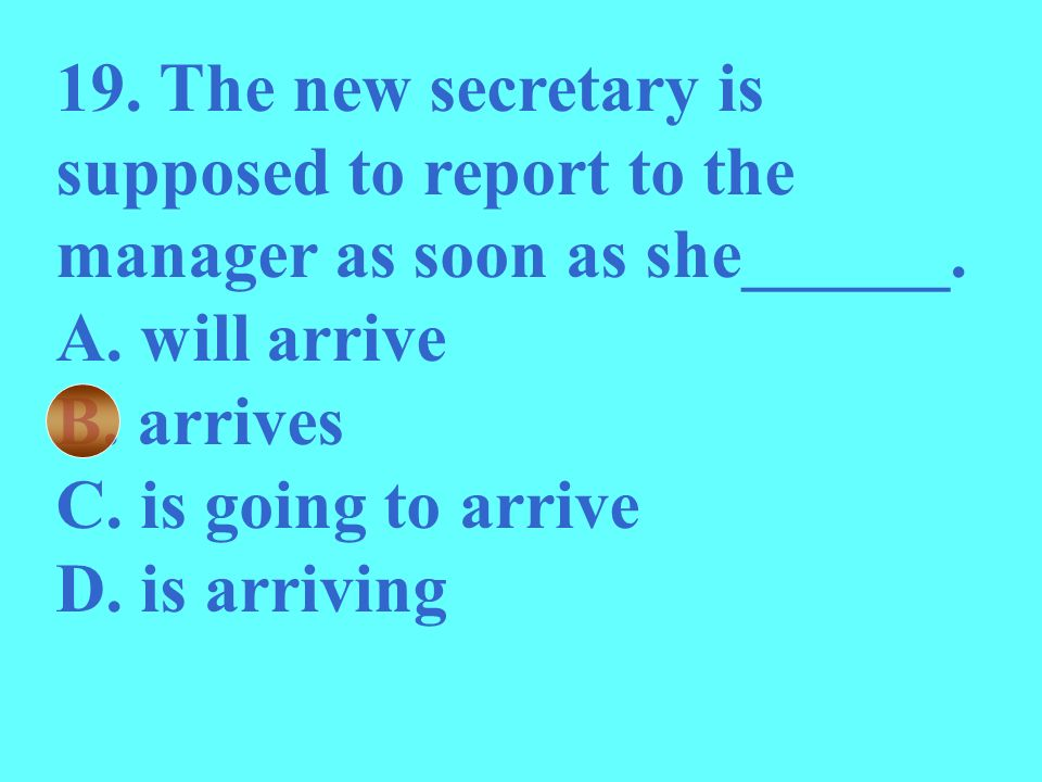 19. The new secretary is supposed to report to the manager as soon as she______. A. will arrive B. arrives C. is going to arrive D. is arriving